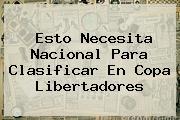 Esto Necesita Nacional Para Clasificar En <b>Copa Libertadores</b>