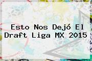 Esto Nos Dejó El <b>Draft Liga MX</b> 2015
