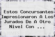 Estos Concursantes Impresionaron A Los Jurados De <b>A Otro Nivel</b> Con <b>...</b>