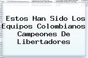 Estos Han Sido Los Equipos Colombianos Campeones De <b>Libertadores</b>