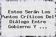 Estos Serán Los Puntos Críticos Del Diálogo Entre Gobierno Y ...