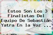 Estos Son Los 3 Finalistas Del Equipo De Sebastián Yatra En <b>la Voz</b> ...