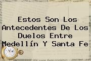 Estos Son Los Antecedentes De Los Duelos Entre Medellín Y <b>Santa Fe</b>
