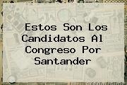 <i>Estos Son Los Candidatos Al Congreso Por Santander</i>