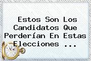 Estos Son Los Candidatos Que Perderían En Estas Elecciones ...