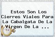 Estos Son Los Cierres Viales Para La Cabalgata De La <b>Virgen De La</b> ...