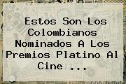 Estos Son Los Colombianos Nominados A Los Premios Platino Al Cine ...