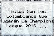 Estos Son Los Colombianos Que Jugarán La <b>Champions League</b> 2016 ...