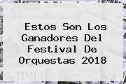 Estos Son Los Ganadores Del <b>Festival De Orquestas 2018</b>