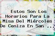Estos Son Los Horarios Para La Misa Del <b>Miércoles De Ceniza</b> En San ...