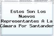 Estos Son Los Nuevos Representantes A La <b>Cámara</b> Por Santander