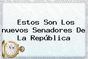 Estos Son Los Nuevos <b>senadores</b> De La República