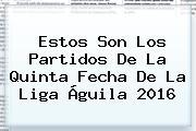 Estos Son Los Partidos De La Quinta Fecha De La <b>Liga Águila 2016</b>
