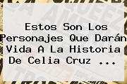 Estos Son Los Personajes Que Darán Vida A La Historia De <b>Celia Cruz</b> <b>...</b>