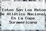 Estos Son Los Retos De Atlético <b>Nacional</b> En La Copa Suramericana