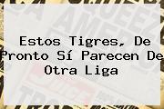 Estos <b>Tigres</b>, De Pronto Sí Parecen De Otra Liga