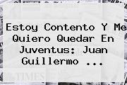 Estoy Contento Y Me Quiero Quedar En <b>Juventus</b>: Juan Guillermo ...