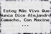 Estoy Más Vivo Que Nunca Dice <b>Alejandro Camacho</b>. Con Maxine <b>...</b>
