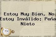 Estoy Muy Bien, No Estoy Inválido: <b>Peña Nieto</b>