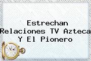 Estrechan Relaciones <b>TV Azteca</b> Y El Pionero