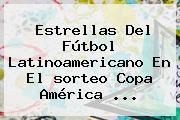 Estrellas Del Fútbol Latinoamericano En El <b>sorteo Copa América</b> <b>...</b>