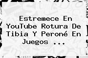 Estremece En YouTube Rotura De Tibia Y Peroné En <b>Juegos</b> ...