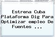 Estrena Cuba Plataforma Dig Para Optimizar <b>empleo</b> De Fuentes ...