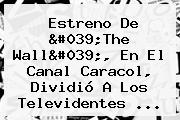 Estreno De &#039;<b>The Wall</b>&#039;, En El Canal Caracol, Dividió A Los Televidentes ...
