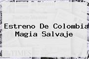 Estreno De <b>Colombia Magia Salvaje</b>