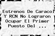 Estrenos De Caracol Y RCN No Lograron Ocupar El Primer Puesto Del ...