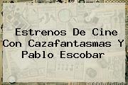 Estrenos De Cine Con Cazafantasmas Y <b>Pablo Escobar</b>