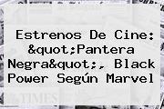 Estrenos De Cine: &quot;<b>Pantera Negra</b>&quot;, Black Power Según Marvel