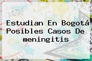Estudian En Bogotá Posibles Casos De <b>meningitis</b>