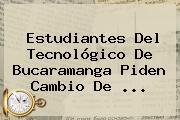 Estudiantes Del Tecnológico De Bucaramanga Piden Cambio De <b>...</b>