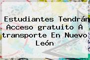 <b>Estudiantes</b> Tendrán Acceso <b>gratuito</b> A <b>transporte</b> En <b>Nuevo León</b>