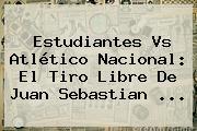 Estudiantes Vs Atlético Nacional: El Tiro Libre De <b>Juan Sebastian</b> ...