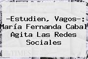 ?Estudien, Vagos?: <b>María Fernanda Cabal</b> Agita Las Redes Sociales