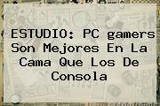 ESTUDIO: PC <b>gamers</b> Son Mejores En La Cama Que Los De Consola