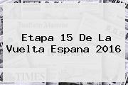 <b>Etapa 15</b> De La <b>Vuelta Espana 2016</b>