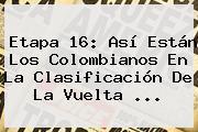 <b>Etapa 16</b>: Así Están Los Colombianos En La Clasificación De La <b>Vuelta</b> <b>...</b>