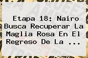 <b>Etapa 18</b>: Nairo Busca Recuperar La Maglia Rosa En El Regreso De La ...
