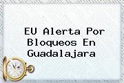EU Alerta Por Bloqueos En <b>Guadalajara</b>