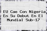 EU Cae Con Nigeria En Su Debut En El <b>Mundial Sub-17</b>