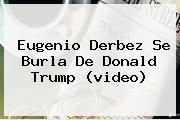 <b>Eugenio Derbez</b> Se Burla De Donald Trump (video)