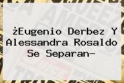 ¿<b>Eugenio Derbez</b> Y Alessandra Rosaldo Se Separan?