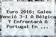 Euro 2016: <b>Gales</b> Venció 3-1 A <b>Bélgica</b> Y Enfrentará A Portugal En ...