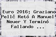 Euro 2016: Graziano Pellè Retó A <b>Manuel Neuer</b> Y Terminó Fallando ...