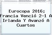 Eurocopa 2016: <b>Francia</b> Venció 2-1 A <b>Irlanda</b> Y Avanzó A Cuartos
