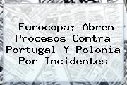 <b>Eurocopa</b>: Abren Procesos Contra Portugal Y Polonia Por Incidentes