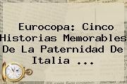 <b>Eurocopa</b>: Cinco Historias Memorables De La Paternidad De Italia ...